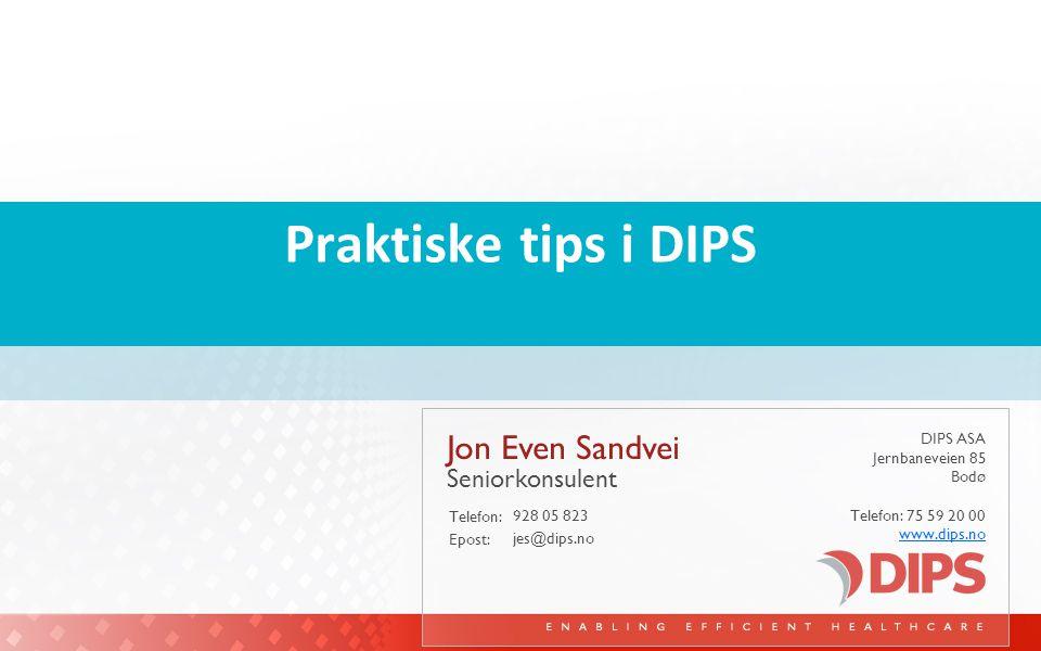 DIPS ASA Jernbaneveien 85 Bodø Telefon: 75 59 20 00 www.dips.no Telefon: Epost: Praktiske tips i DIPS Jon Even Sandvei 928 05 823 Seniorkonsulent jes@dips.no