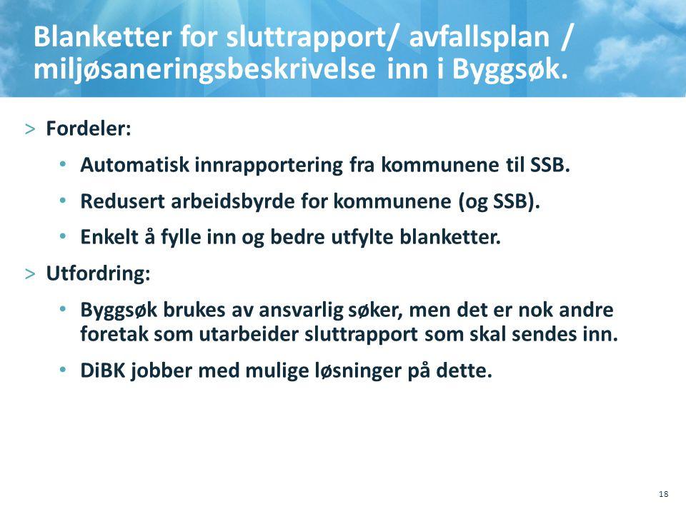 Blanketter for sluttrapport/ avfallsplan / miljøsaneringsbeskrivelse inn i Byggsøk. >Fordeler: • Automatisk innrapportering fra kommunene til SSB. • R