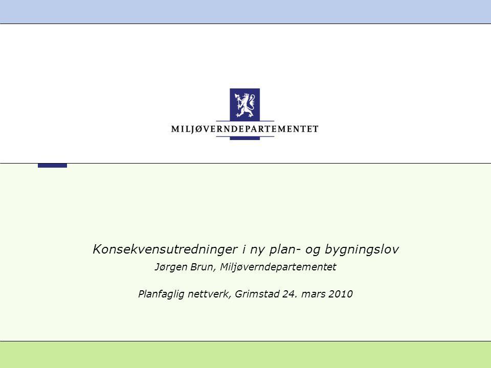 Konsekvensutredninger i ny plan- og bygningslov Jørgen Brun, Miljøverndepartementet Planfaglig nettverk, Grimstad 24. mars 2010