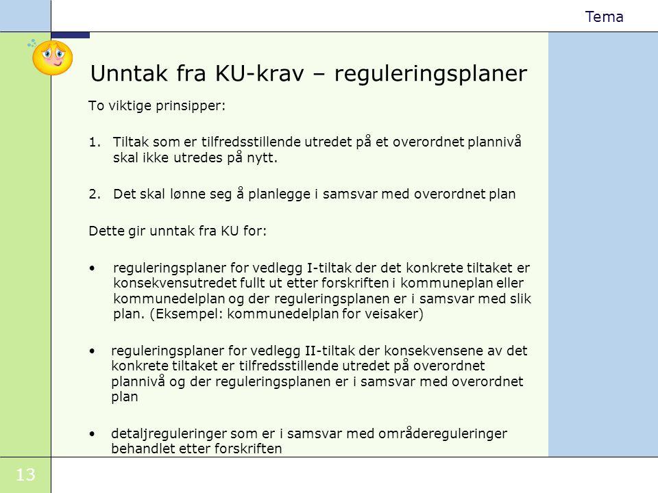 13 Tema Unntak fra KU-krav – reguleringsplaner To viktige prinsipper: 1.Tiltak som er tilfredsstillende utredet på et overordnet plannivå skal ikke ut