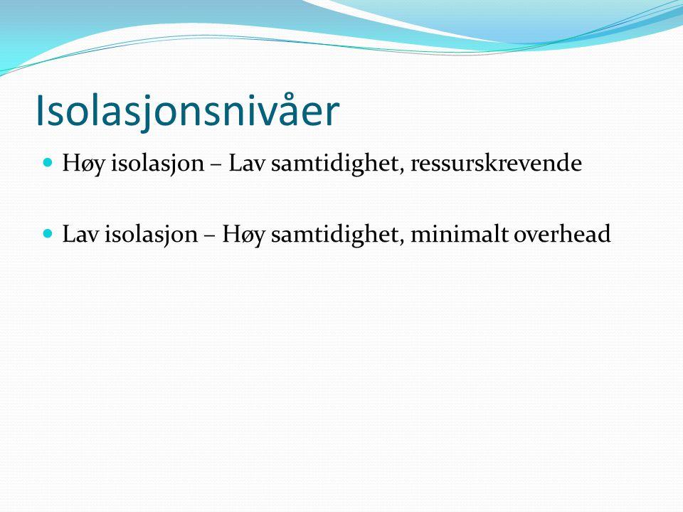 Isolasjonsnivåer  Høy isolasjon – Lav samtidighet, ressurskrevende  Lav isolasjon – Høy samtidighet, minimalt overhead
