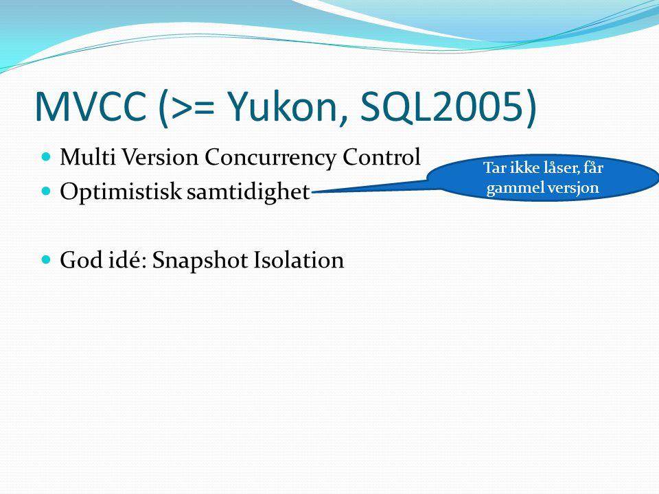 MVCC (>= Yukon, SQL2005)  Multi Version Concurrency Control  Optimistisk samtidighet  God idé: Snapshot Isolation Tar ikke låser, får gammel versjon