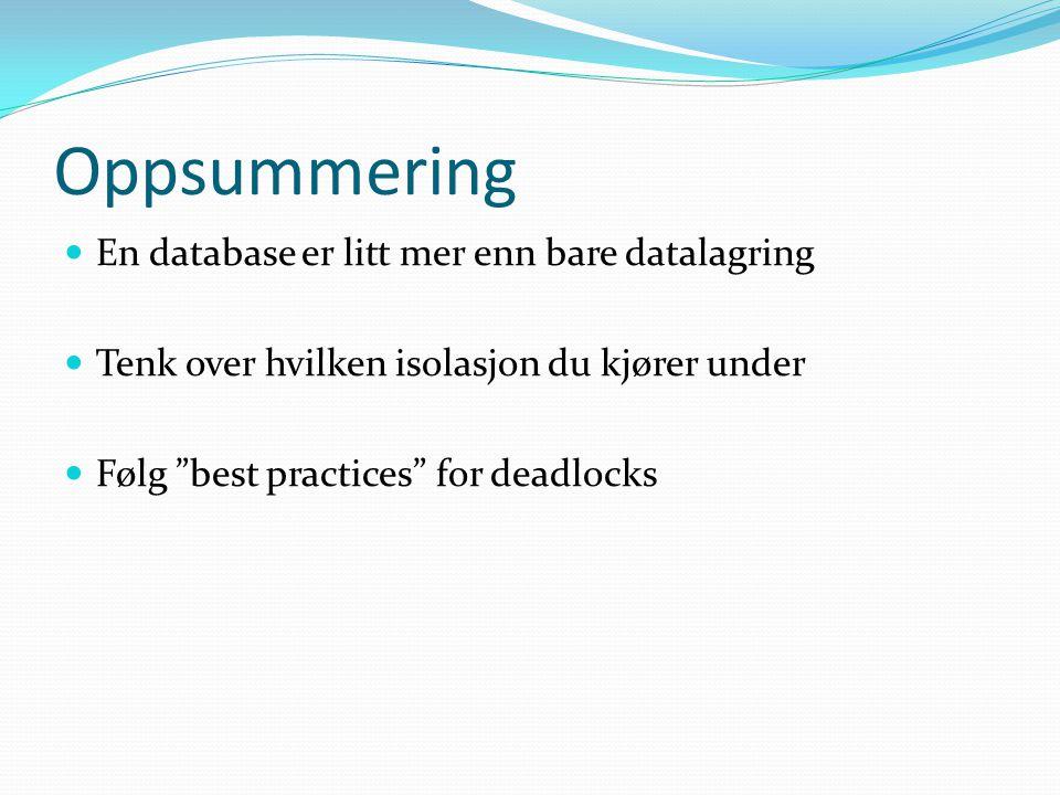 Oppsummering  En database er litt mer enn bare datalagring  Tenk over hvilken isolasjon du kjører under  Følg best practices for deadlocks
