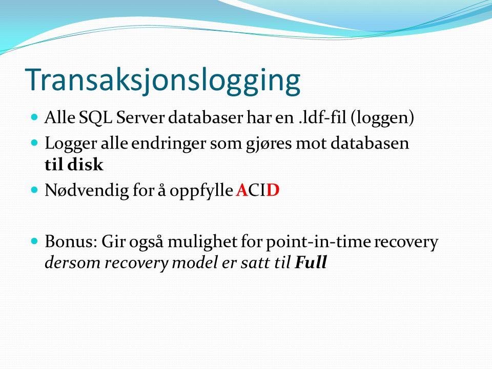 Transaksjonslogging  Alle SQL Server databaser har en.ldf-fil (loggen)  Logger alle endringer som gjøres mot databasen til disk  Nødvendig for å oppfylle ACID  Bonus: Gir også mulighet for point-in-time recovery dersom recovery model er satt til Full