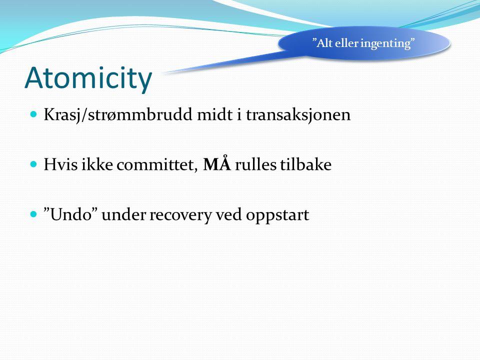 Atomicity  Krasj/strømmbrudd midt i transaksjonen  Hvis ikke committet, MÅ rulles tilbake  Undo under recovery ved oppstart Alt eller ingenting