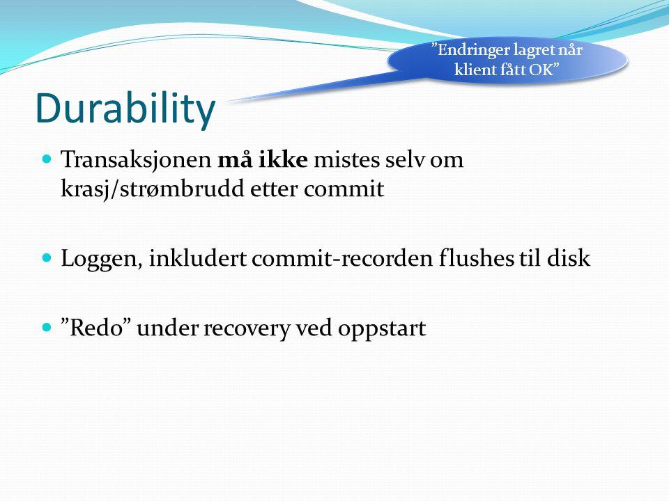 Durability  Transaksjonen må ikke mistes selv om krasj/strømbrudd etter commit  Loggen, inkludert commit-recorden flushes til disk  Redo under recovery ved oppstart Endringer lagret når klient fått OK