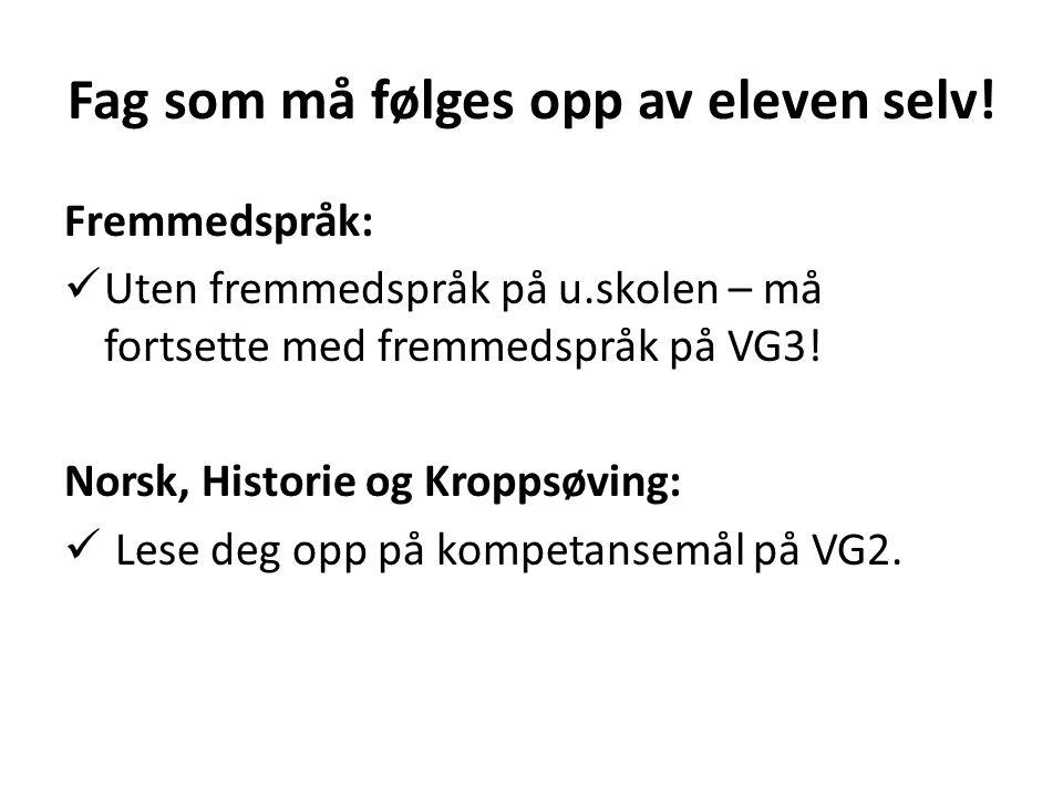 Fag som må følges opp av eleven selv! Fremmedspråk:  Uten fremmedspråk på u.skolen – må fortsette med fremmedspråk på VG3! Norsk, Historie og Kroppsø