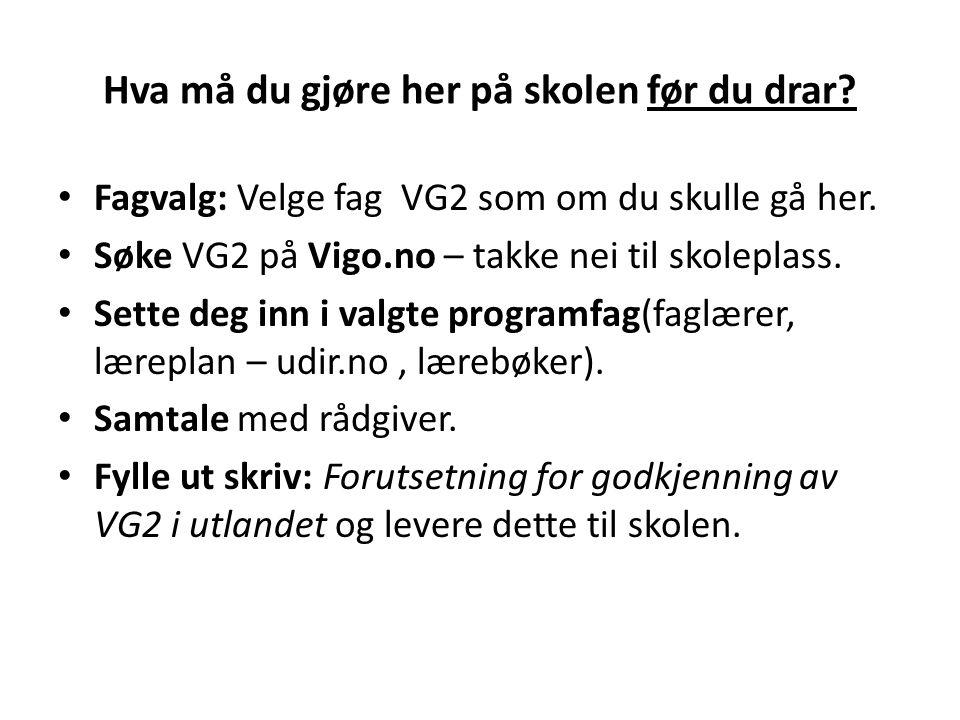 Hva må du gjøre her på skolen før du drar? • Fagvalg: Velge fag VG2 som om du skulle gå her. • Søke VG2 på Vigo.no – takke nei til skoleplass. • Sette