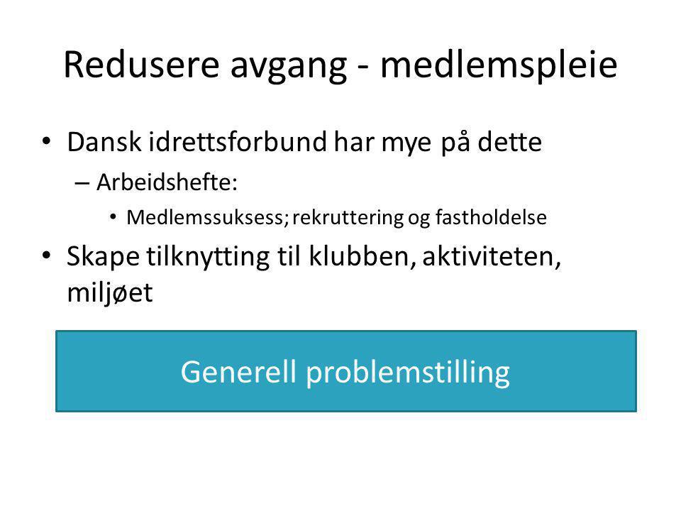 Redusere avgang - medlemspleie • Dansk idrettsforbund har mye på dette – Arbeidshefte: • Medlemssuksess; rekruttering og fastholdelse • Skape tilknytting til klubben, aktiviteten, miljøet Generell problemstilling