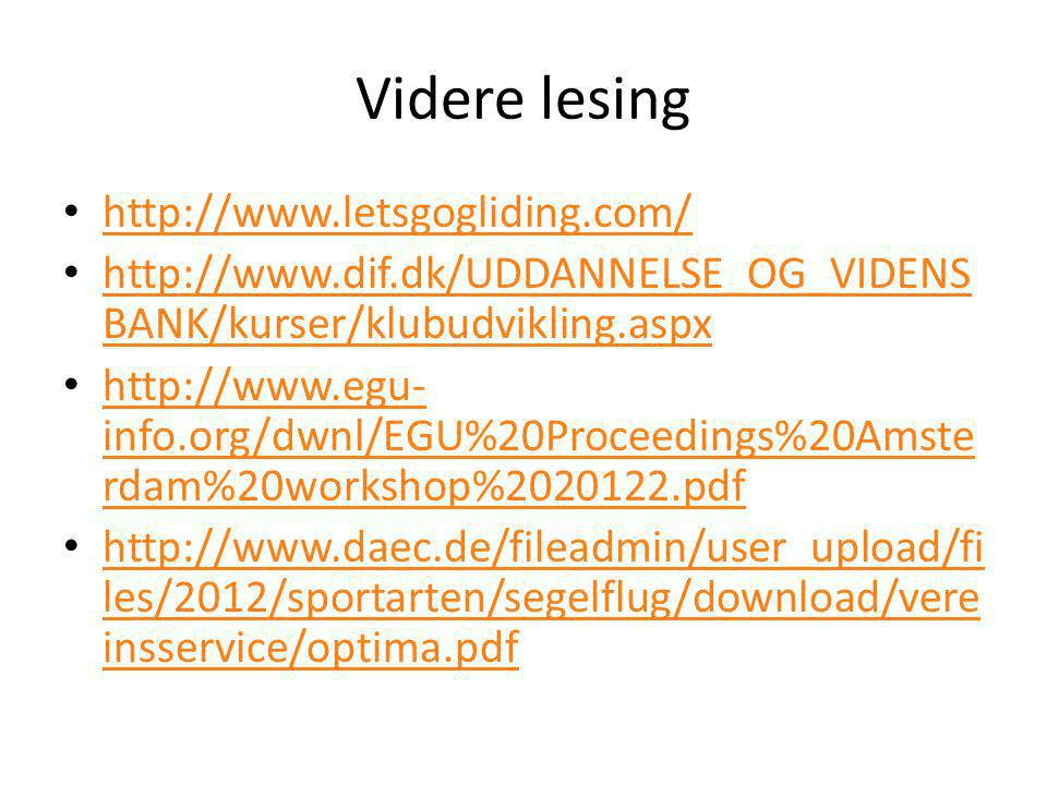 Videre lesing • http://www.letsgogliding.com/ http://www.letsgogliding.com/ • http://www.dif.dk/UDDANNELSE_OG_VIDENS BANK/kurser/klubudvikling.aspx http://www.dif.dk/UDDANNELSE_OG_VIDENS BANK/kurser/klubudvikling.aspx • http://www.egu- info.org/dwnl/EGU%20Proceedings%20Amste rdam%20workshop%2020122.pdf http://www.egu- info.org/dwnl/EGU%20Proceedings%20Amste rdam%20workshop%2020122.pdf • http://www.daec.de/fileadmin/user_upload/fi les/2012/sportarten/segelflug/download/vere insservice/optima.pdf http://www.daec.de/fileadmin/user_upload/fi les/2012/sportarten/segelflug/download/vere insservice/optima.pdf