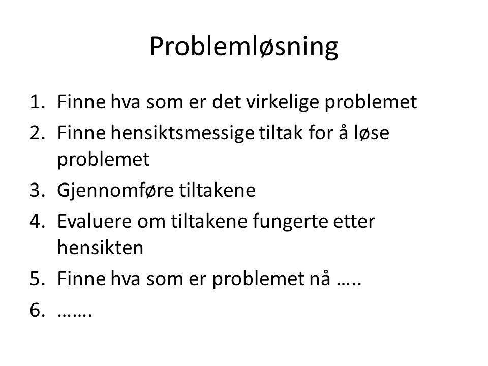 Problemløsning 1.Finne hva som er det virkelige problemet 2.Finne hensiktsmessige tiltak for å løse problemet 3.Gjennomføre tiltakene 4.Evaluere om tiltakene fungerte etter hensikten 5.Finne hva som er problemet nå …..