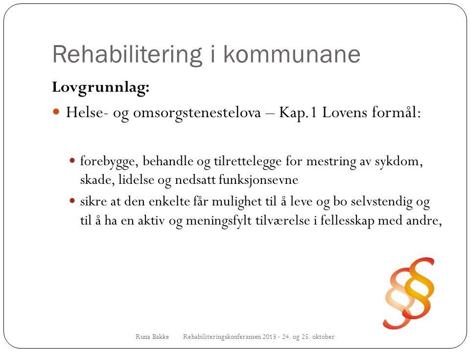 Rehabilitering i kommunane Runa Bakke Rehabiliteringskonferansen 2013 - 24. og 25. oktober Lovgrunnlag:  Helse- og omsorgstenestelova – Kap.1 Lovens