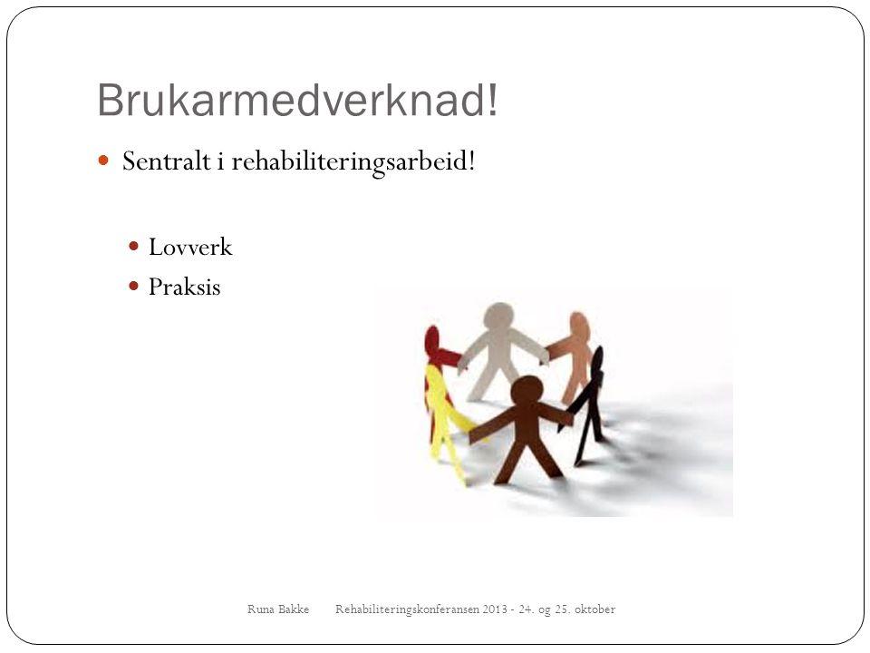 Brukarmedverknad! Runa Bakke Rehabiliteringskonferansen 2013 - 24. og 25. oktober  Sentralt i rehabiliteringsarbeid!  Lovverk  Praksis