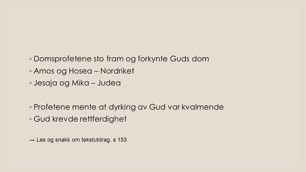 ◦ Domsprofetene sto fram og forkynte Guds dom ◦ Amos og Hosea – Nordriket ◦ Jesaja og Mika – Judea ◦ Profetene mente at dyrking av Gud var kvalmende ◦ Gud krevde rettferdighet → Les og snakk om tekstutdrag, s 153