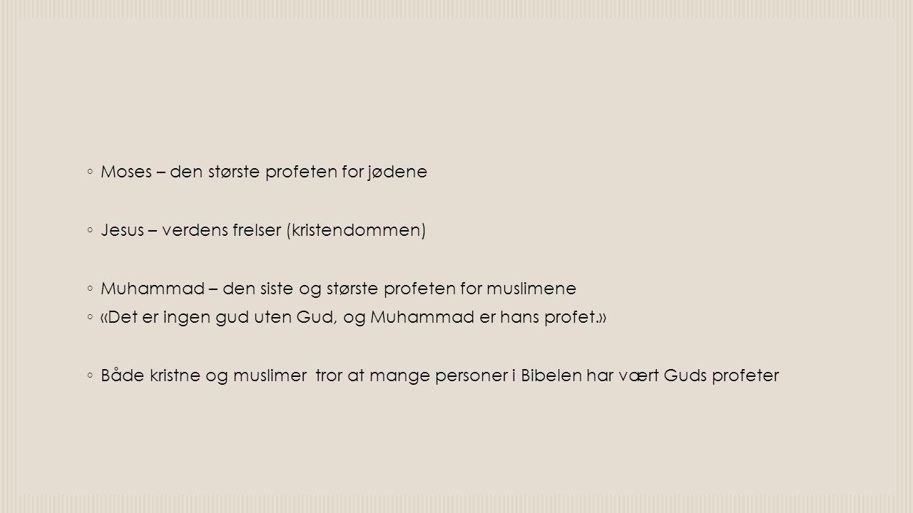 ◦ Moses – den største profeten for jødene ◦ Jesus – verdens frelser (kristendommen) ◦ Muhammad – den siste og største profeten for muslimene ◦ «Det er ingen gud uten Gud, og Muhammad er hans profet.» ◦ Både kristne og muslimer tror at mange personer i Bibelen har vært Guds profeter