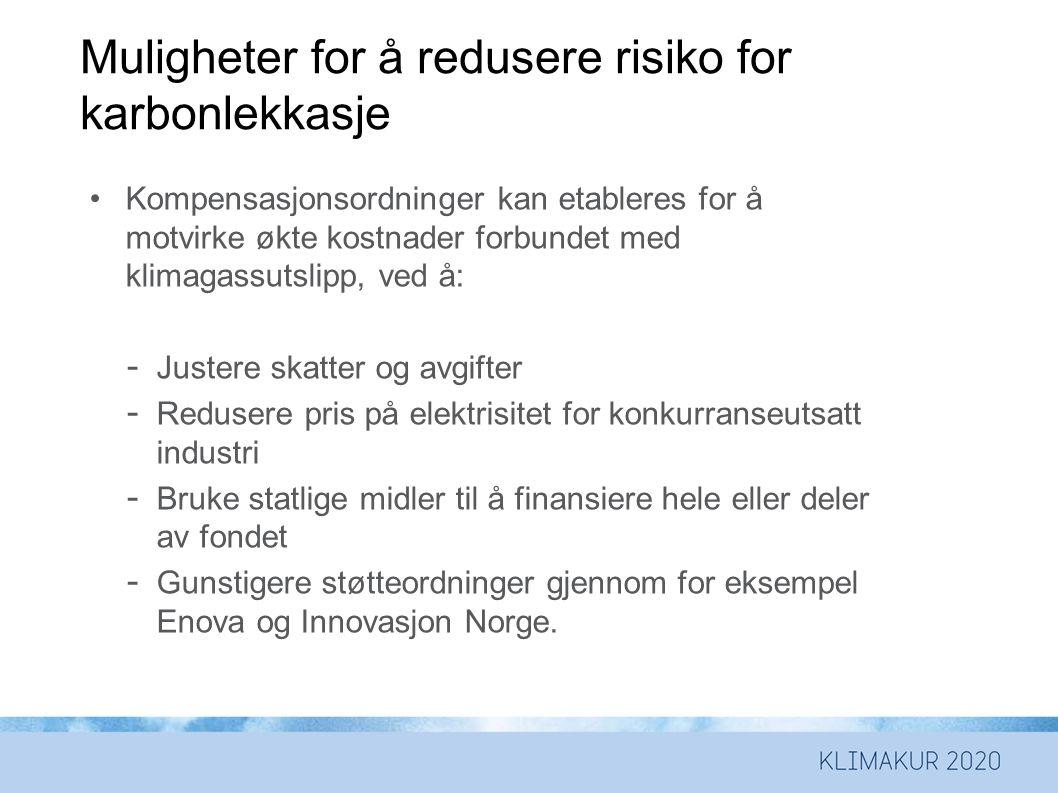 Muligheter for å redusere risiko for karbonlekkasje •Kompensasjonsordninger kan etableres for å motvirke økte kostnader forbundet med klimagassutslipp, ved å: - Justere skatter og avgifter - Redusere pris på elektrisitet for konkurranseutsatt industri - Bruke statlige midler til å finansiere hele eller deler av fondet - Gunstigere støtteordninger gjennom for eksempel Enova og Innovasjon Norge.