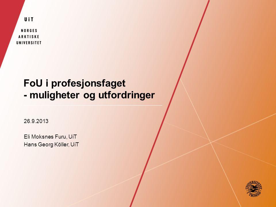 FoU i profesjonsfaget - muligheter og utfordringer 26.9.2013 Eli Moksnes Furu, UiT Hans Georg Köller, UiT