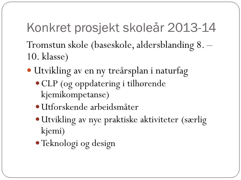 Konkret prosjekt skoleår 2013-14 Tromstun skole (baseskole, aldersblanding 8. – 10. klasse)  Utvikling av en ny treårsplan i naturfag  CLP (og oppda
