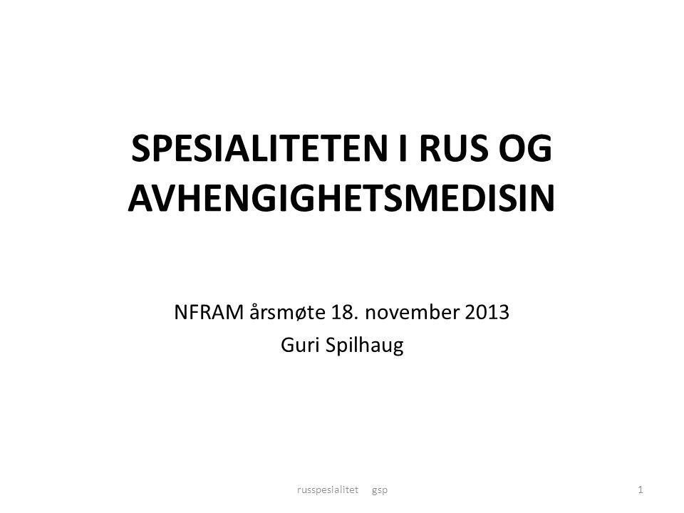 SPESIALITETEN I RUS OG AVHENGIGHETSMEDISIN NFRAM årsmøte 18. november 2013 Guri Spilhaug russpesialitet gsp1