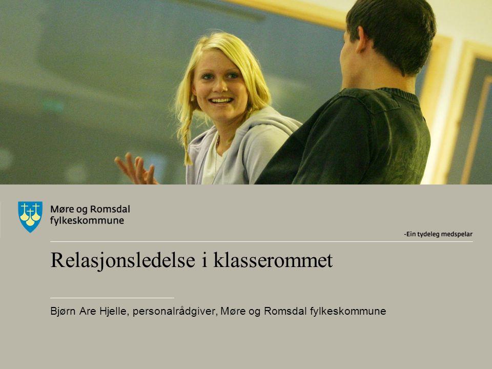 Relasjonsledelse i klasserommet Bjørn Are Hjelle, personalrådgiver, Møre og Romsdal fylkeskommune