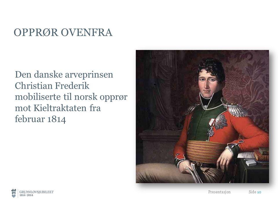 OPPRØR OVENFRA Den danske arveprinsen Christian Frederik mobiliserte til norsk opprør mot Kieltraktaten fra februar 1814 Presentasjon Side 10