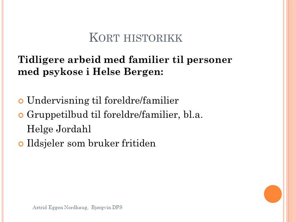 K ORT HISTORIKK Tidligere arbeid med familier til personer med psykose i Helse Bergen: Undervisning til foreldre/familier Gruppetilbud til foreldre/fa