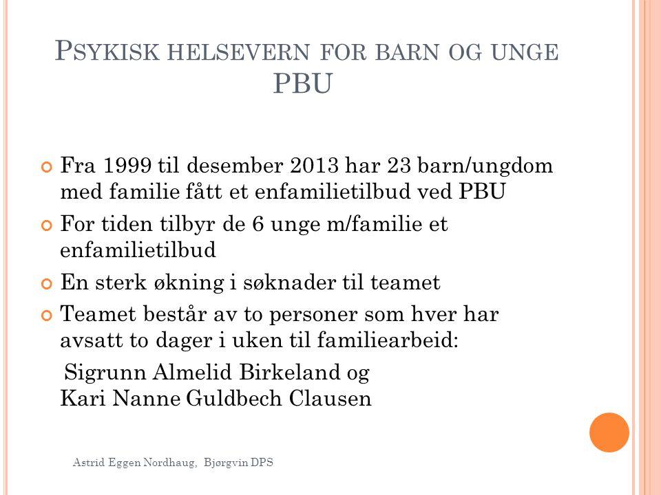 P SYKISK HELSEVERN FOR BARN OG UNGE PBU Fra 1999 til desember 2013 har 23 barn/ungdom med familie fått et enfamilietilbud ved PBU For tiden tilbyr de