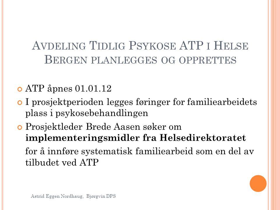 A VDELING T IDLIG P SYKOSE ATP I H ELSE B ERGEN PLANLEGGES OG OPPRETTES ATP åpnes 01.01.12 I prosjektperioden legges føringer for familiearbeidets pla