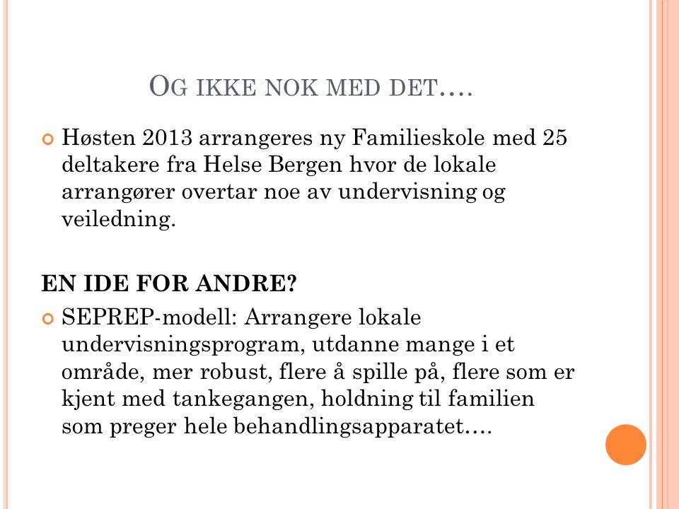 O G IKKE NOK MED DET …. Høsten 2013 arrangeres ny Familieskole med 25 deltakere fra Helse Bergen hvor de lokale arrangører overtar noe av undervisning