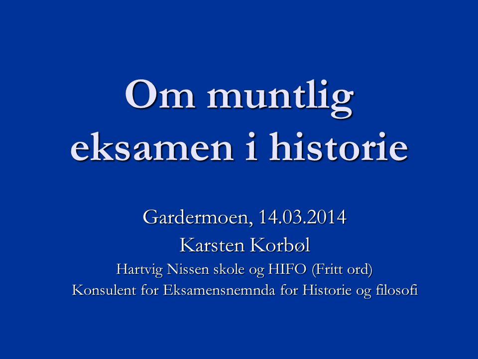 Om muntlig eksamen i historie Gardermoen, 14.03.2014 Karsten Korbøl Hartvig Nissen skole og HIFO (Fritt ord) Konsulent for Eksamensnemnda for Historie og filosofi