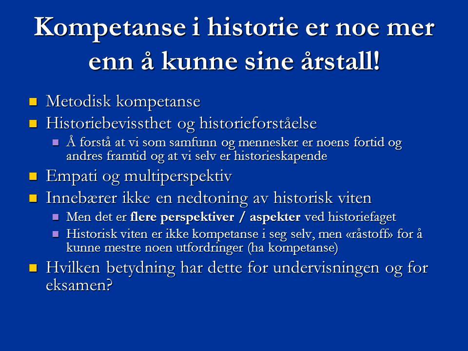 Kompetanse i historie er noe mer enn å kunne sine årstall!  Metodisk kompetanse  Historiebevissthet og historieforståelse  Å forstå at vi som samfu