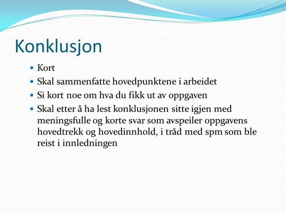 Konklusjon  Kort  Skal sammenfatte hovedpunktene i arbeidet  Si kort noe om hva du fikk ut av oppgaven  Skal etter å ha lest konklusjonen sitte ig
