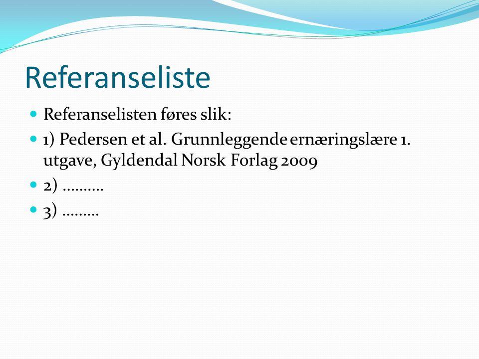 Referanseliste  Referanselisten føres slik:  1) Pedersen et al. Grunnleggende ernæringslære 1. utgave, Gyldendal Norsk Forlag 2009  2) ……….  3) ……