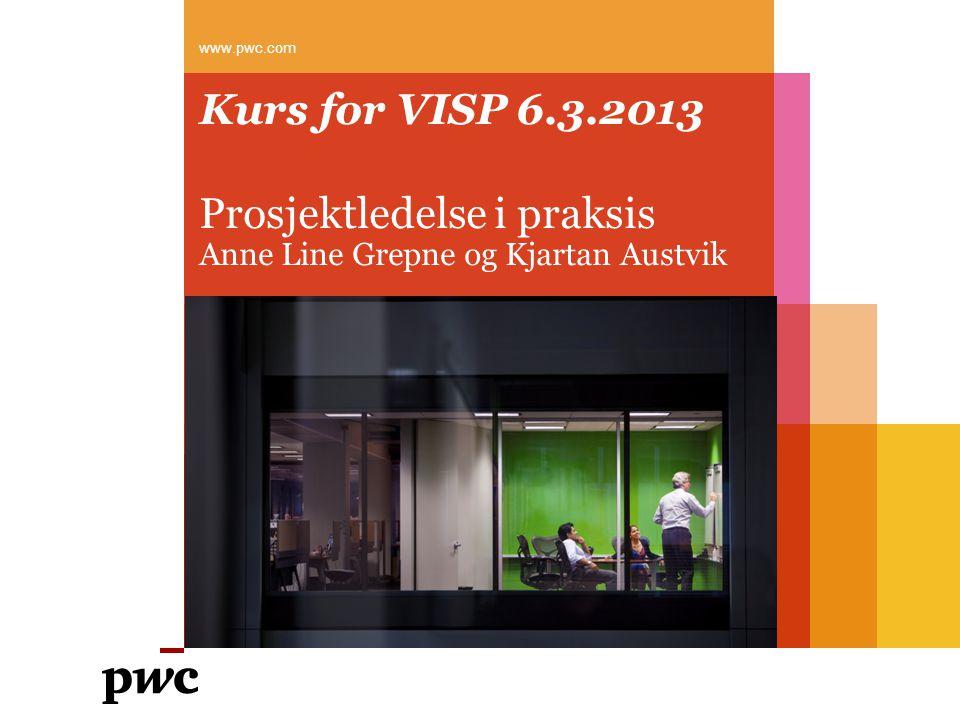 Kurs for VISP 6.3.2013 Prosjektledelse i praksis Anne Line Grepne og Kjartan Austvik www.pwc.com