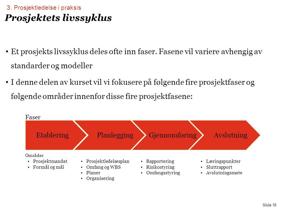 PwC Slide 16 Prosjektets livssyklus EtableringPlanleggingGjennomføringAvslutning •Prosjektmandat •Formål og mål •Prosjektledelsesplan •Omfang og WBS •