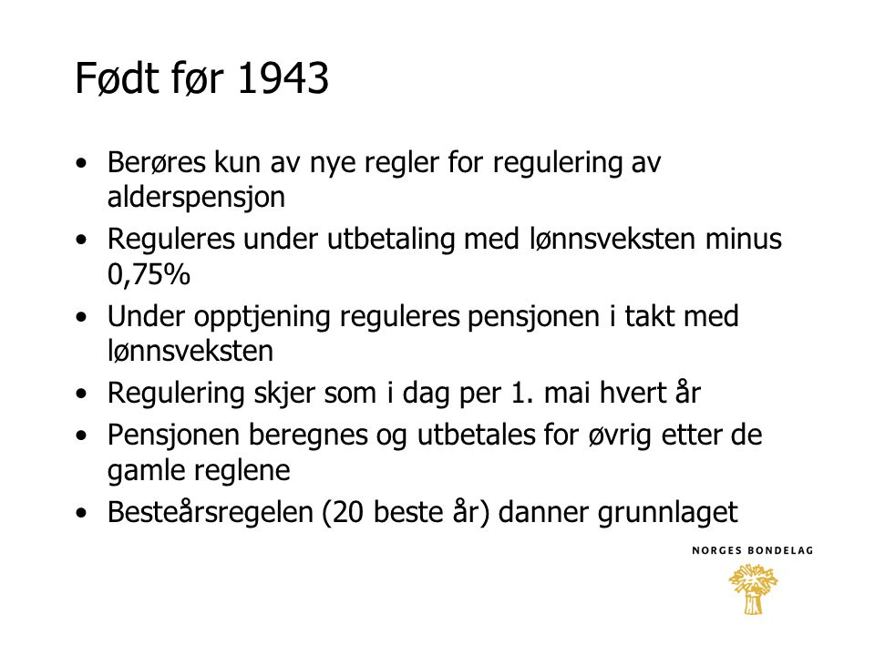 Født før 1943 •Berøres kun av nye regler for regulering av alderspensjon •Reguleres under utbetaling med lønnsveksten minus 0,75% •Under opptjening re