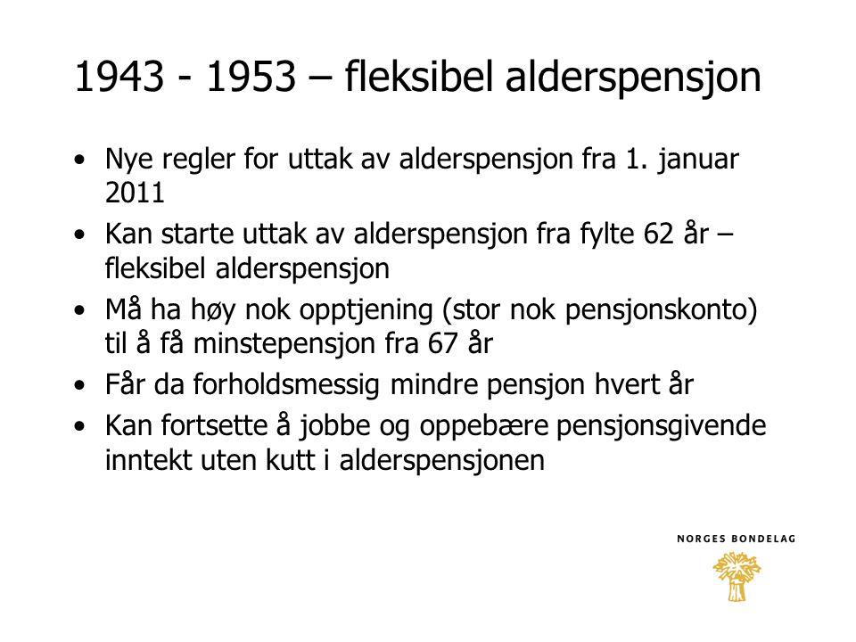1943 - 1953 – fleksibel alderspensjon •Nye regler for uttak av alderspensjon fra 1. januar 2011 •Kan starte uttak av alderspensjon fra fylte 62 år – f