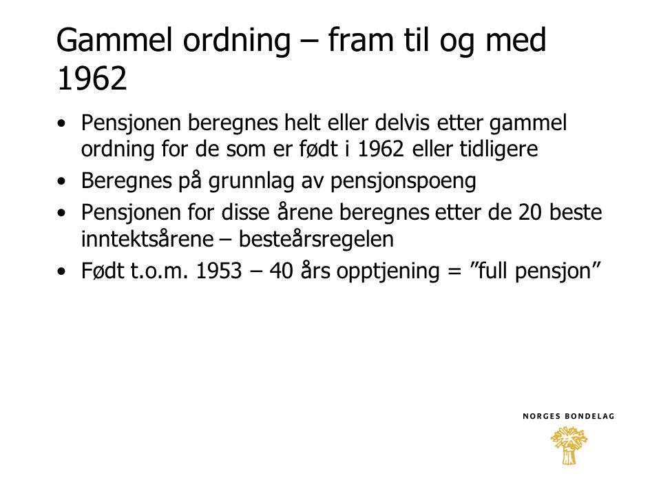Gammel ordning – fram til og med 1962 •Pensjonen beregnes helt eller delvis etter gammel ordning for de som er født i 1962 eller tidligere •Beregnes p