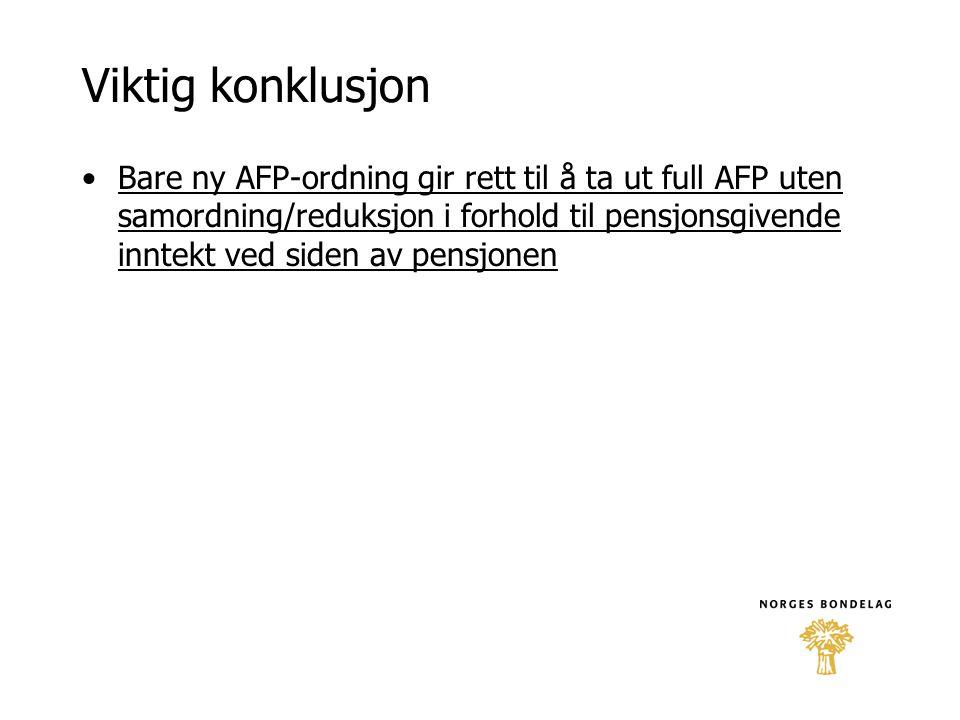Viktig konklusjon •Bare ny AFP-ordning gir rett til å ta ut full AFP uten samordning/reduksjon i forhold til pensjonsgivende inntekt ved siden av pens
