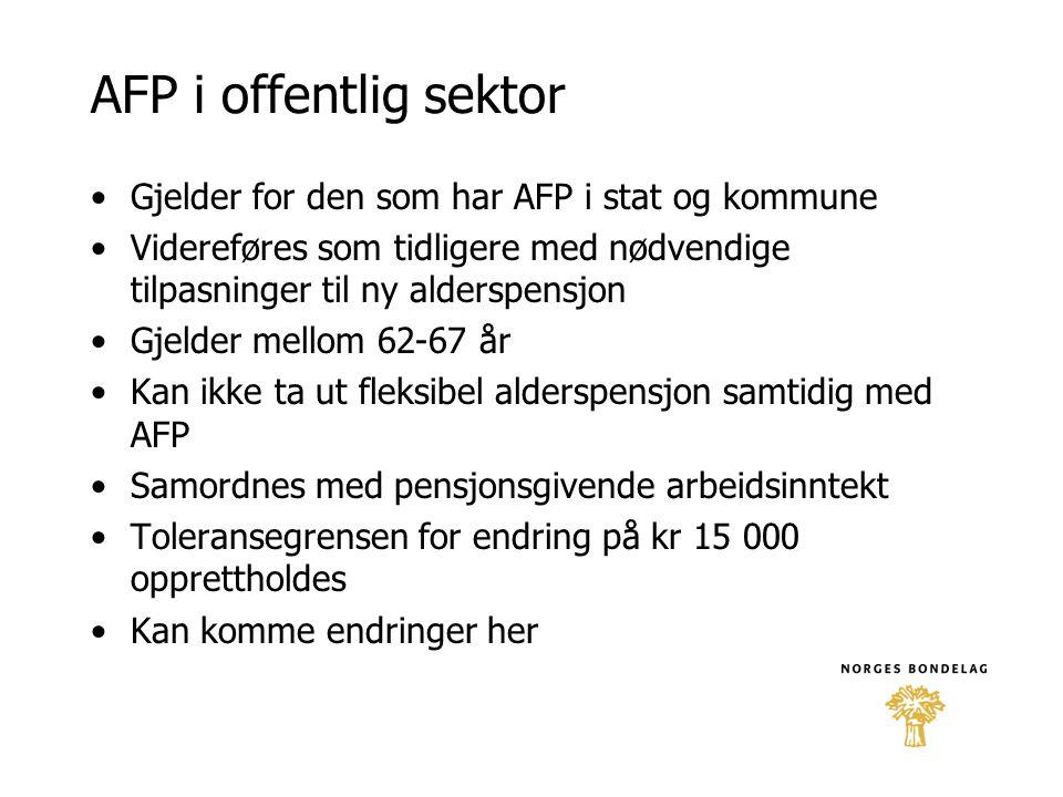 AFP i offentlig sektor •Gjelder for den som har AFP i stat og kommune •Videreføres som tidligere med nødvendige tilpasninger til ny alderspensjon •Gje