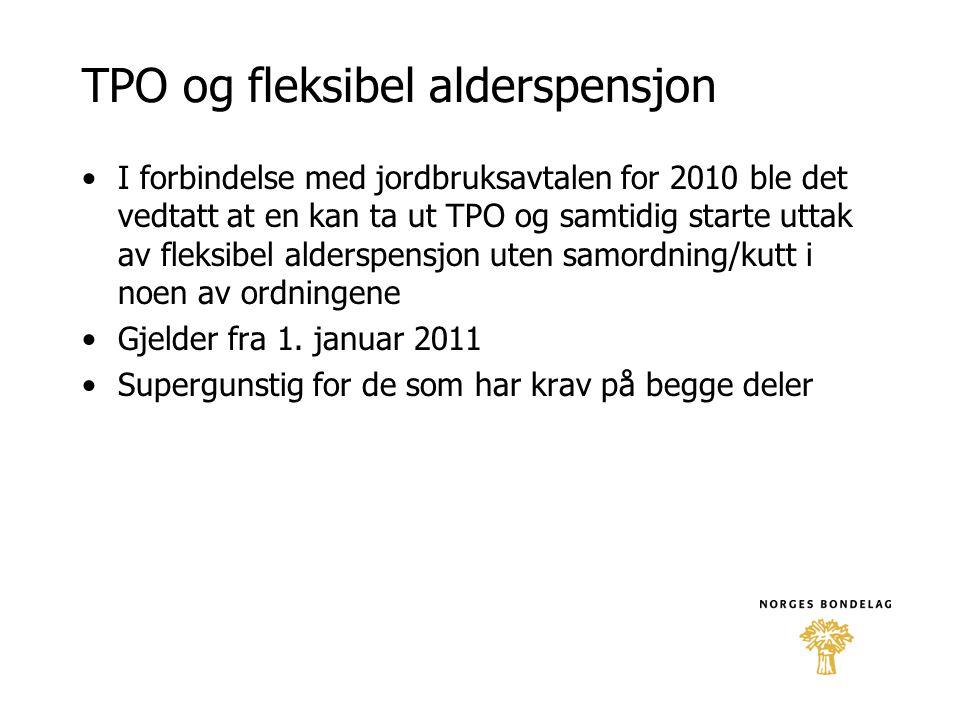 TPO og fleksibel alderspensjon •I forbindelse med jordbruksavtalen for 2010 ble det vedtatt at en kan ta ut TPO og samtidig starte uttak av fleksibel