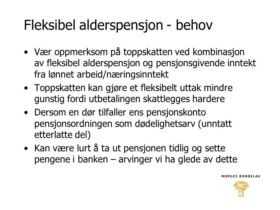 Fleksibel alderspensjon - behov •Vær oppmerksom på toppskatten ved kombinasjon av fleksibel alderspensjon og pensjonsgivende inntekt fra lønnet arbeid