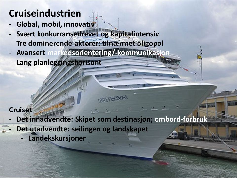 Cruiseindustrien -Global, mobil, innovativ -Svært konkurransedrevet og kapitalintensiv -Tre dominerende aktører; tilnærmet oligopol -Avansert markedsorientering/-kommunikasjon -Lang planleggingshorisont Cruiset -Det innadvendte: Skipet som destinasjon; ombord-forbruk -Det utadvendte: seilingen og landskapet -Landekskursjoner