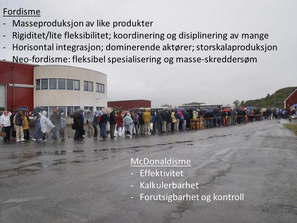 Fordisme -Masseproduksjon av like produkter -Rigiditet/lite fleksibilitet; koordinering og disiplinering av mange -Horisontal integrasjon; dominerende aktører; storskalaproduksjon -Neo-fordisme: fleksibel spesialisering og masse-skreddersøm McDonaldisme -Effektivitet -Kalkulerbarhet -Forutsigbarhet og kontroll