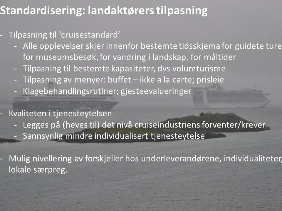 Standardisering: landaktørers tilpasning -Tilpasning til 'cruisestandard' -Alle opplevelser skjer innenfor bestemte tidsskjema for guidete turer, for museumsbesøk, for vandring i landskap, for måltider -Tilpasning til bestemte kapasiteter, dvs volumturisme -Tilpasning av menyer: buffet – ikke a la carte; prisleie -Klagebehandlingsrutiner; gjesteevalueringer -Kvaliteten i tjenesteytelsen -Legges på (heves til) det nivå cruiseindustriens forventer/krever -Sannsynlig mindre individualisert tjenesteytelse -Mulig nivellering av forskjeller hos underleverandørene, individualiteter, lokale særpreg.