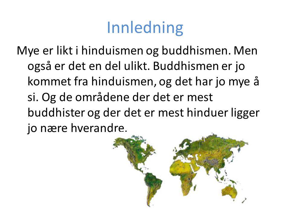 Innledning Mye er likt i hinduismen og buddhismen. Men også er det en del ulikt. Buddhismen er jo kommet fra hinduismen, og det har jo mye å si. Og de