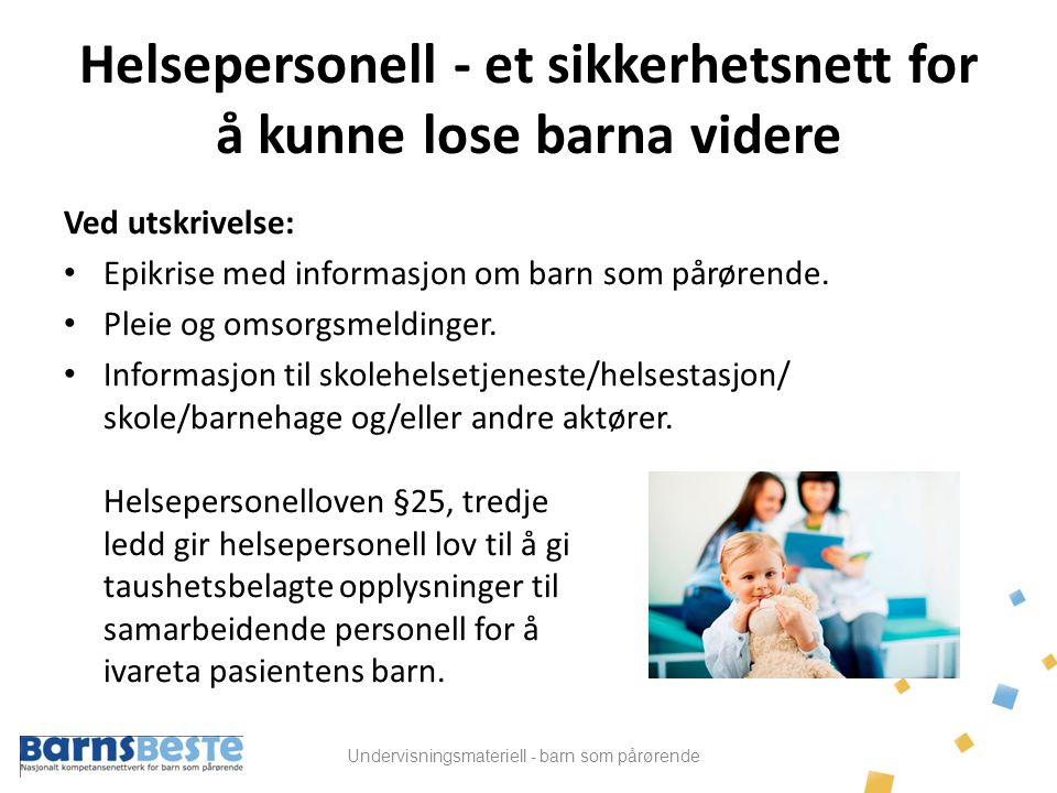 Undervisningsmateriell - barn som pårørende Helsepersonell - et sikkerhetsnett for å kunne lose barna videre Ved utskrivelse: • Epikrise med informasj