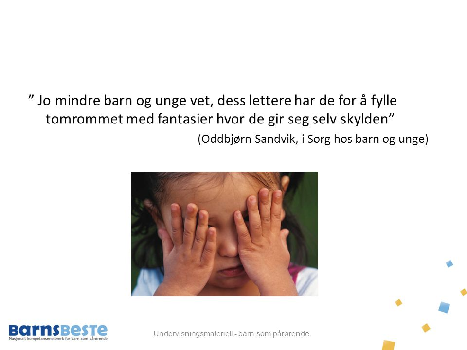 """Undervisningsmateriell - barn som pårørende """" Jo mindre barn og unge vet, dess lettere har de for å fylle tomrommet med fantasier hvor de gir seg selv"""
