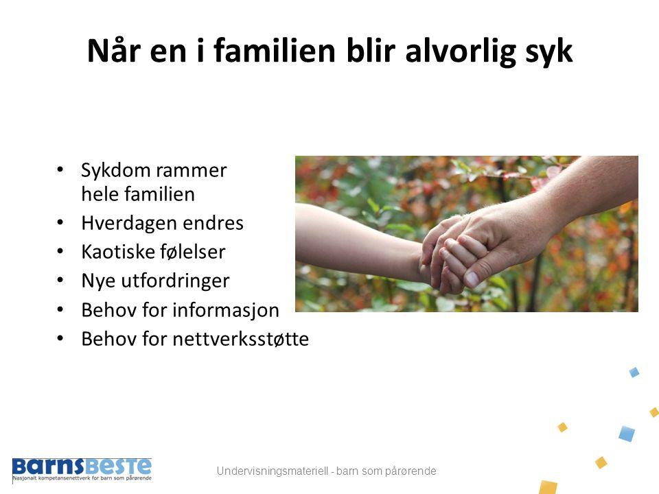Undervisningsmateriell - barn som pårørende Når en i familien blir alvorlig syk • Sykdom rammer hele familien • Hverdagen endres • Kaotiske følelser •