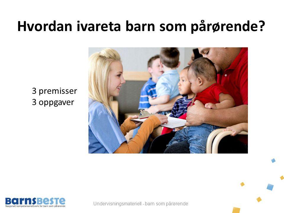 Undervisningsmateriell - barn som pårørende 3 premisser 1.Styrke foreldrene/foresatte til å ivareta barna.